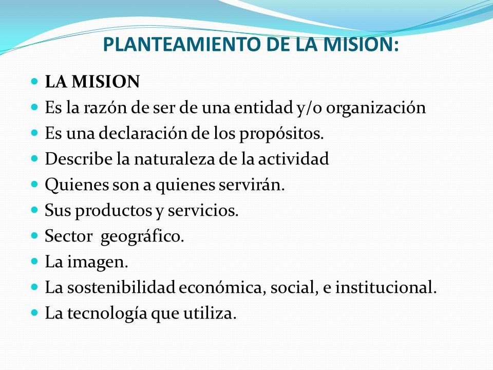 PLANTEAMIENTO DE LA MISION: LA MISION Es la razón de ser de una entidad y/o organización Es una declaración de los propósitos. Describe la naturaleza