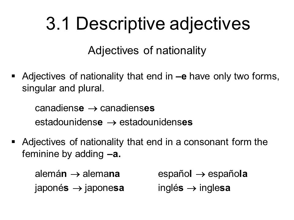 3.1 Descriptive adjectives Adjectives of nationality Adjectives of nationality that end in –e have only two forms, singular and plural. canadiense can