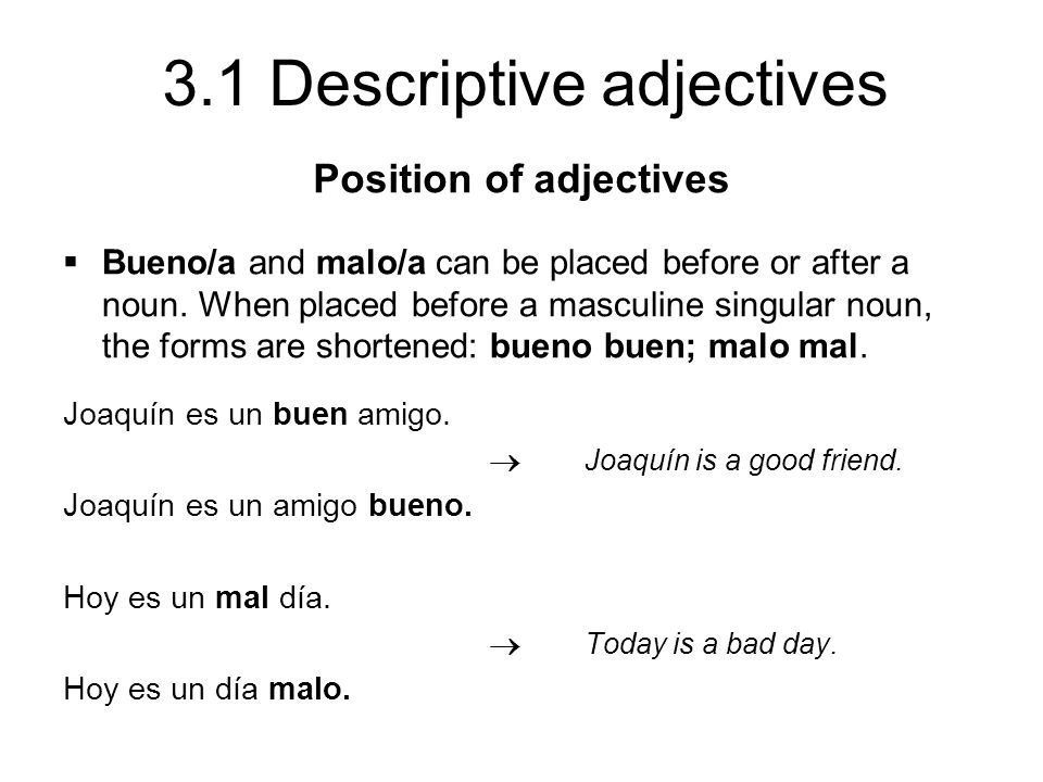 3.1 Descriptive adjectives Bueno/a and malo/a can be placed before or after a noun. When placed before a masculine singular noun, the forms are shorte