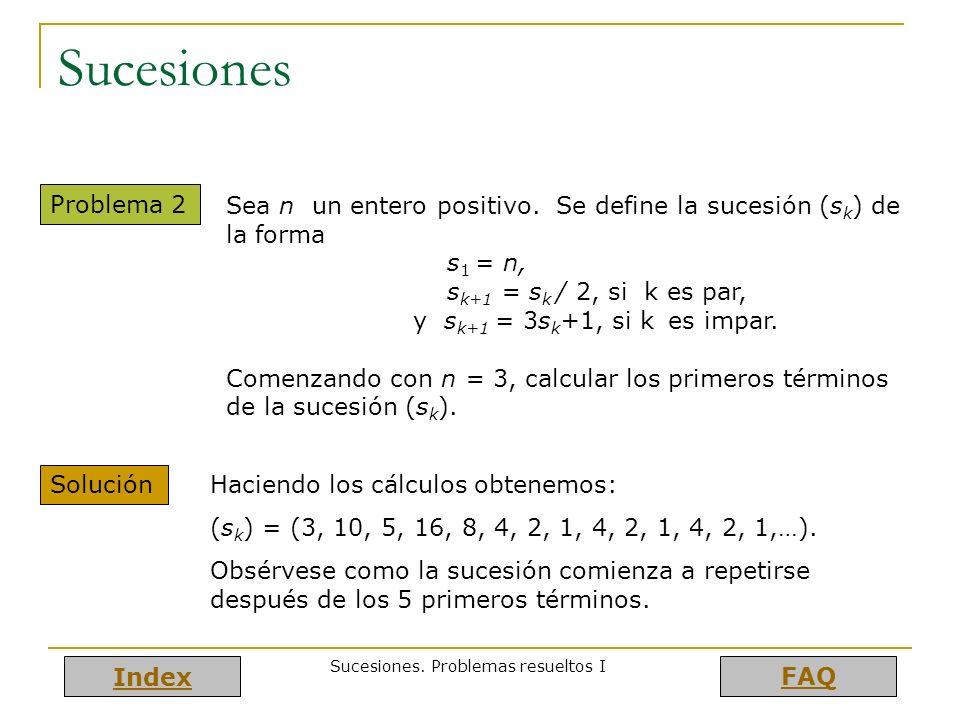 Index FAQ Sucesiones. Problemas resueltos I Sucesiones Problema 2 Sea n un entero positivo. Se define la sucesión (s k ) de la forma s 1 = n, s k+1 =