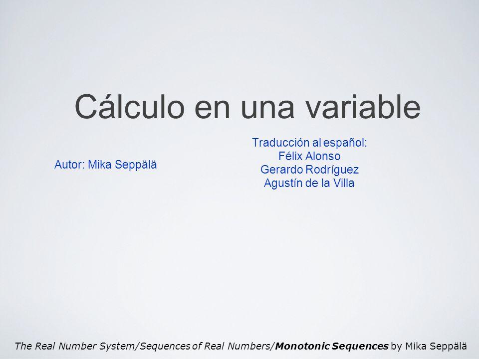 The Real Number System/Sequences of Real Numbers/Monotonic Sequences by Mika Seppälä Cálculo en una variable Autor: Mika Seppälä Traducción al español