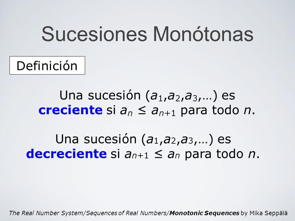 The Real Number System/Sequences of Real Numbers/Monotonic Sequences by Mika Seppälä Sucesión Monótona Demostración de la afirmación Afirmación ε a1a1 a2a2 … … anan a n+1 Como s = sup{a n } y como ε > 0, existe un número n ε tal que