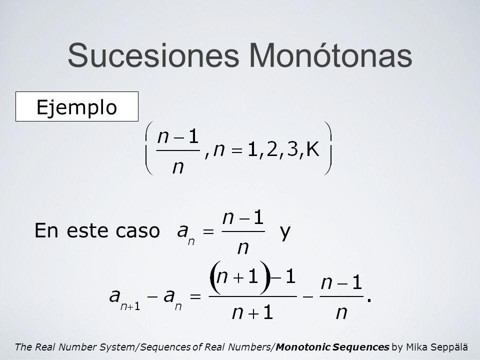 The Real Number System/Sequences of Real Numbers/Monotonic Sequences by Mika Seppälä Sucesión Monótona Demostración de la afirmación Afirmación ε a1a1 a2a2 … … anan a n+1 Como (a n ) es creciente se tiene que para n > n ε, Entonces |a n - s| n ε.