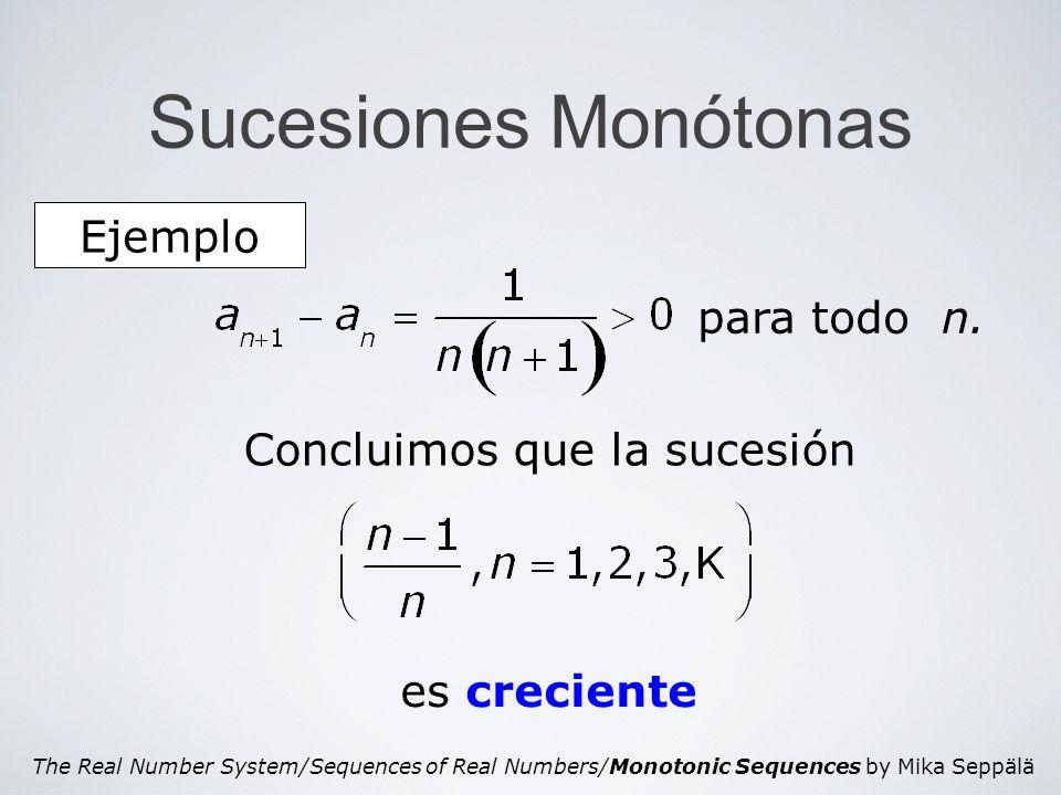 The Real Number System/Sequences of Real Numbers/Monotonic Sequences by Mika Seppälä Sucesiones Monótonas Una sucesión (a 1,a 2,a 3,…) es monótona si es o creciente o decreciente.