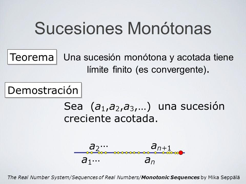 The Real Number System/Sequences of Real Numbers/Monotonic Sequences by Mika Seppälä Sucesiones Monótonas Teorema Una sucesión monótona y acotada tiene límite finito (es convergente).