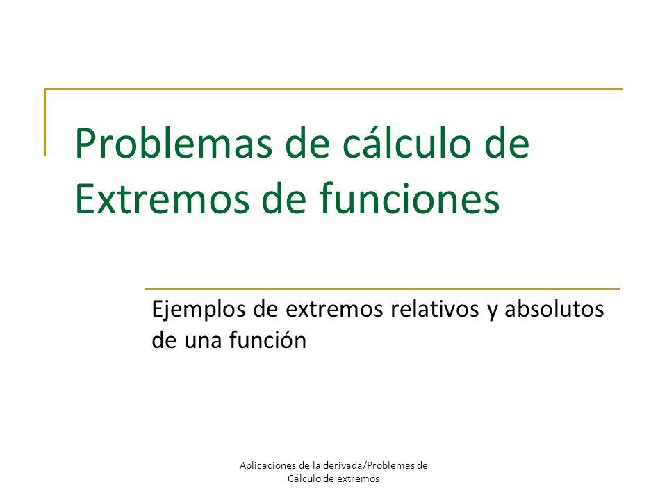 Problemas de cálculo de Extremos de funciones Ejemplos de extremos relativos y absolutos de una función Aplicaciones de la derivada/Problemas de Cálcu