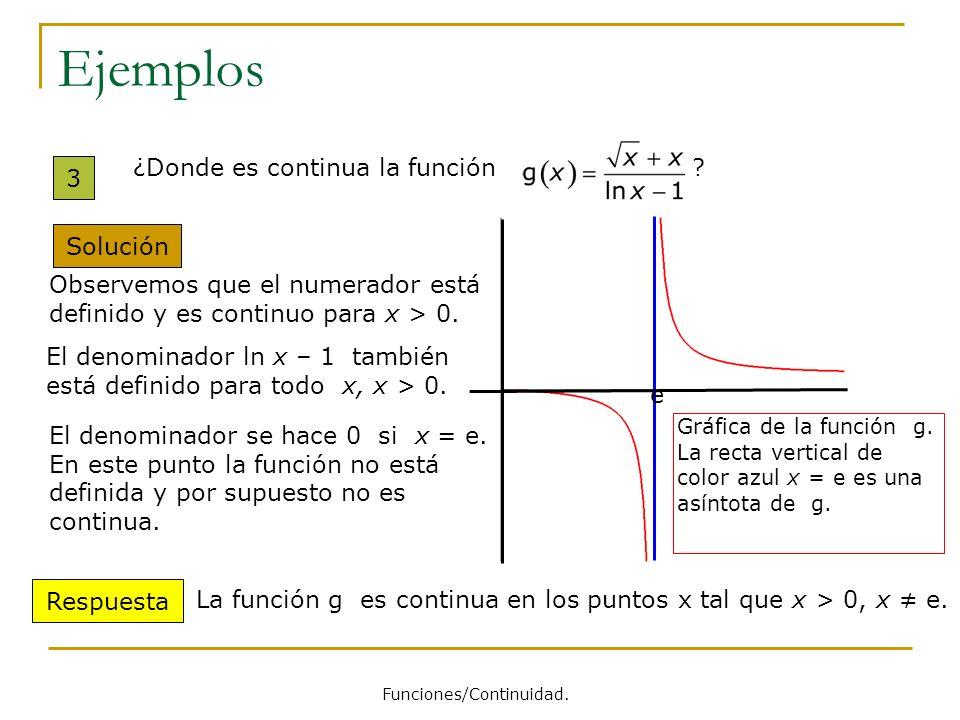 Ejemplos 3 ¿Donde es continua la función ? Solución Observemos que el numerador está definido y es continuo para x > 0. El denominador ln x – 1 tambié