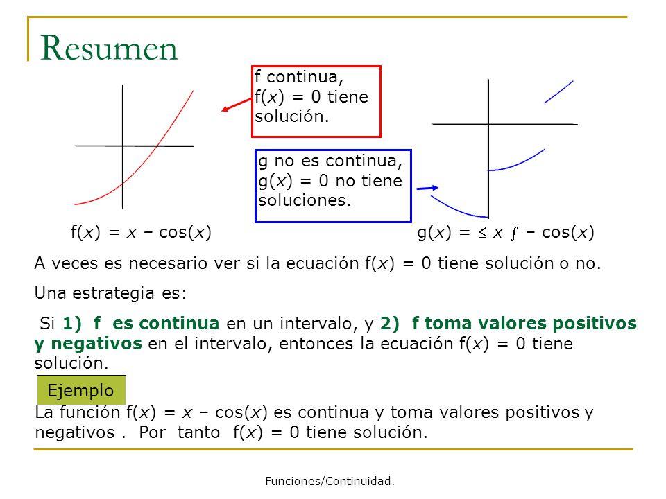 Resumen A veces es necesario ver si la ecuación f(x) = 0 tiene solución o no. Una estrategia es: Si 1) f es continua en un intervalo, y 2) f toma valo