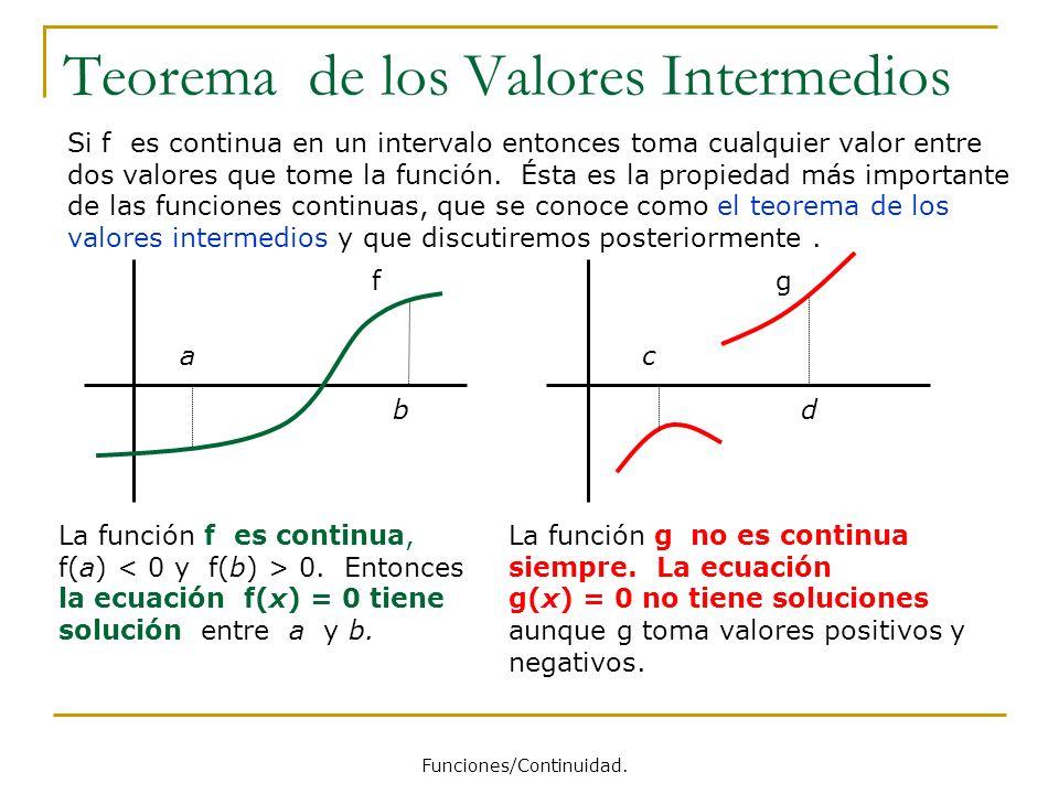 Teorema de los Valores Intermedios Si f es continua en un intervalo entonces toma cualquier valor entre dos valores que tome la función. Ésta es la pr