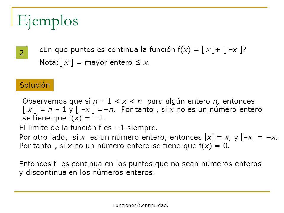 Ejemplos 2 ¿En que puntos es continua la función f(x) = x+ –x ? Nota: x = mayor entero x. Solución Observemos que si n – 1 < x < n para algún entero n