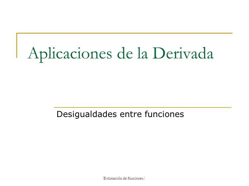 Aplicaciones de la Derivada Desigualdades entre funciones Estimación de funciones/