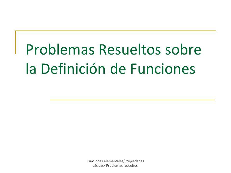 Problemas Resueltos sobre la Definición de Funciones Funciones elementales/Propiedades básicas/ Problemas resueltos.