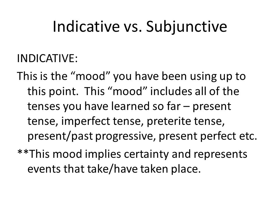 Indicative vs.Subjunctive INDICATIVE: This is the mood you have been using up to this point.