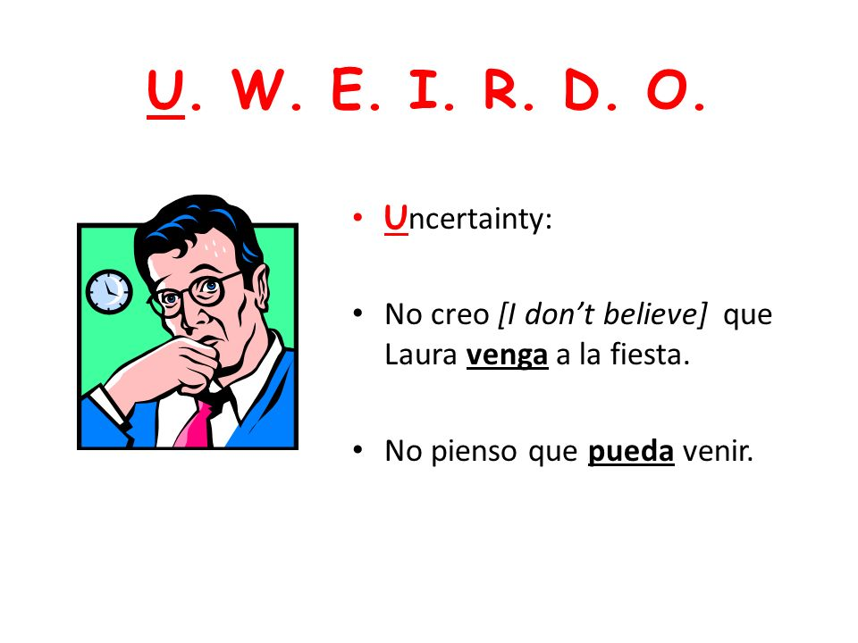 U. W. E. I. R. D. O. Heres an acronym to help you organize the major uses of the subjunctive: U. W. E. I. R. D. O.
