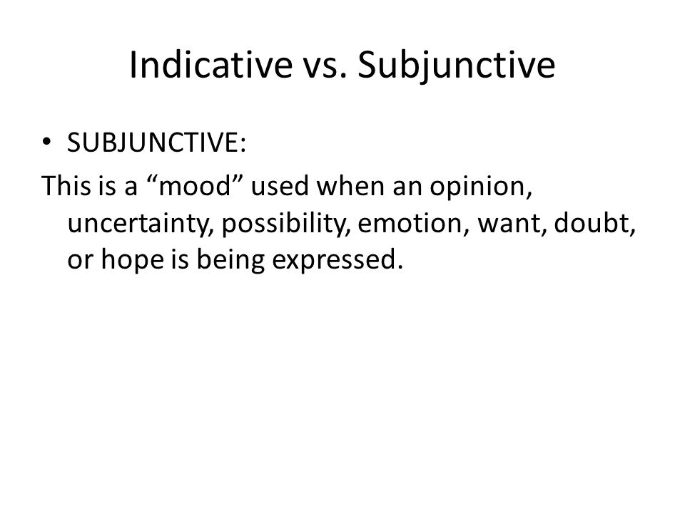 Indicative vs. Subjunctive INDICATIVE: This is the mood you have been using up to this point. This mood includes all of the tenses you have learned so