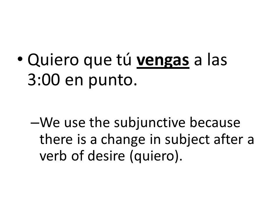 Lets practice! What are the appropriate subjunctive forms of the verbs in parentheses? Quiero que tú _____ (venir) a las 3:00 en punto.