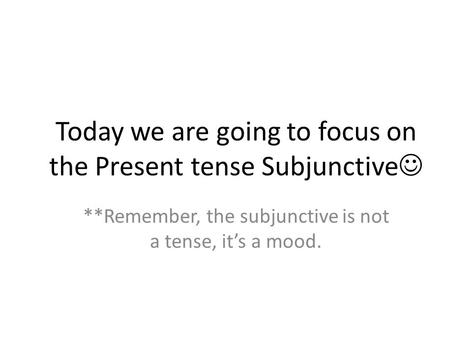 Today we are going to focus on the Present tense Subjunctive **Remember, the subjunctive is not a tense, its a mood.