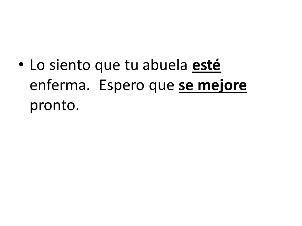 Otro uso Lo siento [Im sorry] que tu abuela ____ (estar) enferma. Espero que ___ (mejorarse = to get better) pronto.