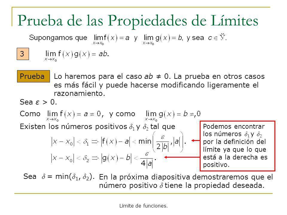 Límite de funciones. Prueba de las Propiedades de Límites 3 Prueba Sea ε > 0. Como, y como, Existen los números positivos δ 1 y δ 2 tal que Sea δ = mi