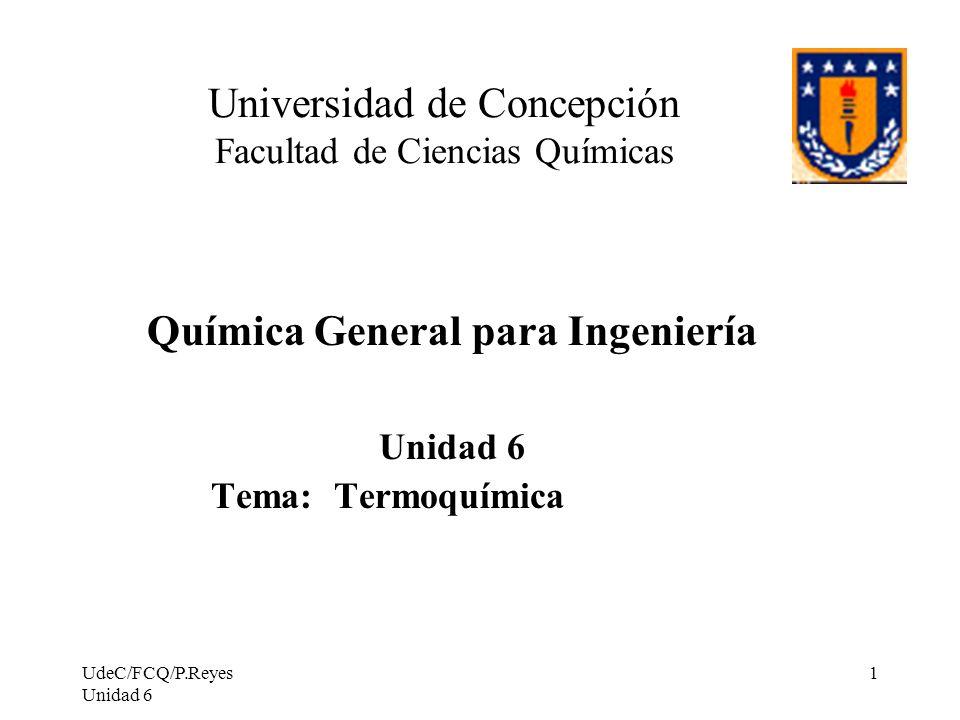 UdeC/FCQ/P.Reyes Unidad 6 1 Universidad de Concepción Facultad de Ciencias Químicas Química General para Ingeniería Unidad 6 Tema: Termoquímica