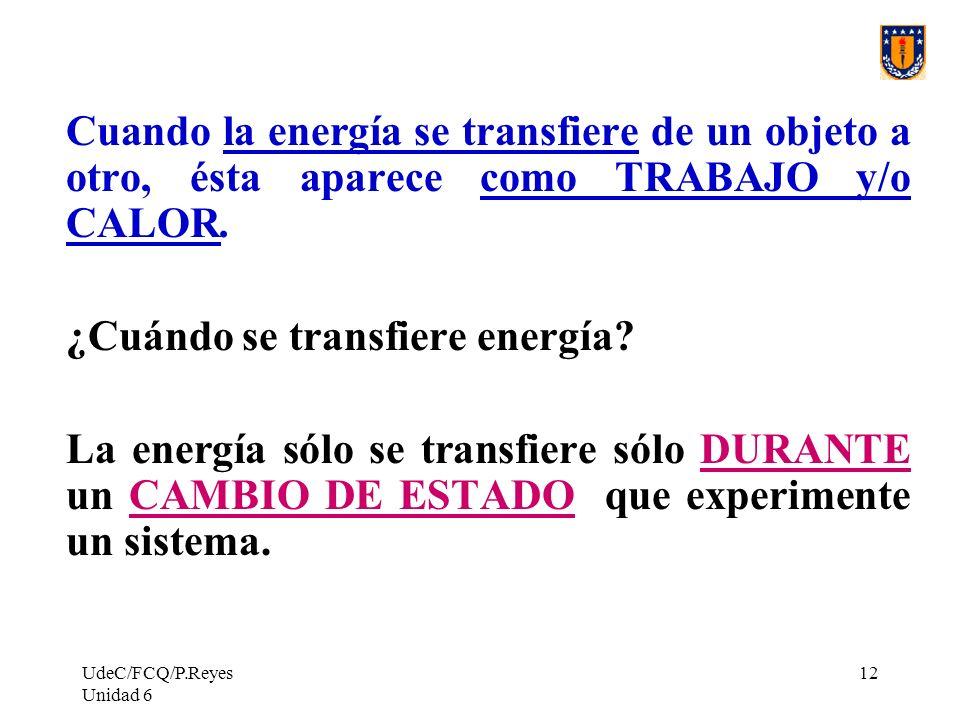 UdeC/FCQ/P.Reyes Unidad 6 12 Cuando la energía se transfiere de un objeto a otro, ésta aparece como TRABAJO y/o CALOR. ¿Cuándo se transfiere energía?