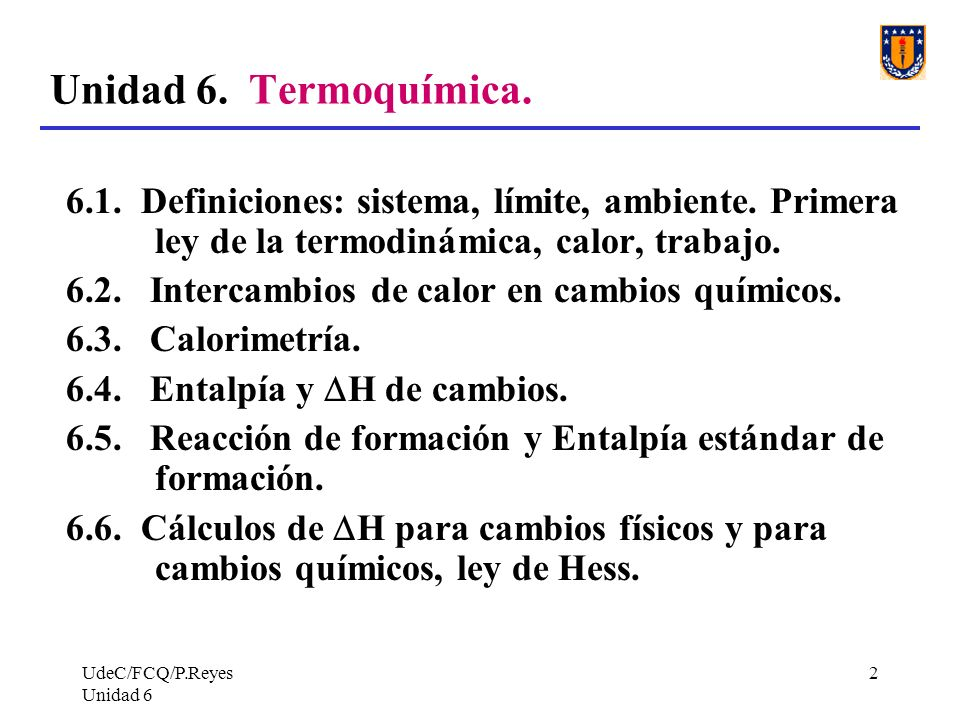UdeC/FCQ/P.Reyes Unidad 6 2 Unidad 6. Termoquímica. 6.1. Definiciones: sistema, límite, ambiente. Primera ley de la termodinámica, calor, trabajo. 6.2