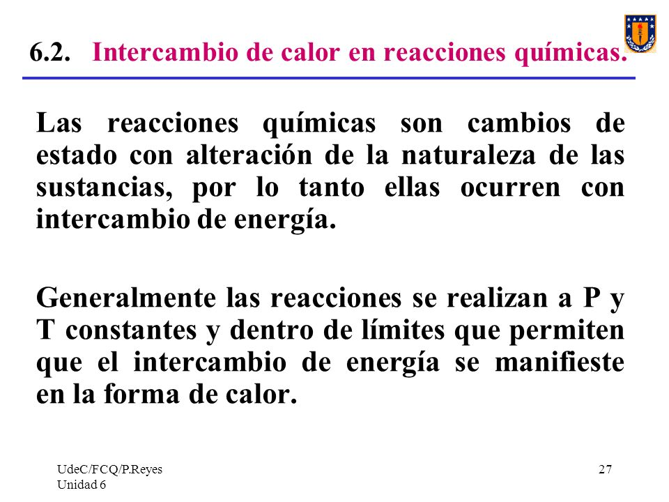 UdeC/FCQ/P.Reyes Unidad 6 27 6.2. Intercambio de calor en reacciones químicas. Las reacciones químicas son cambios de estado con alteración de la natu