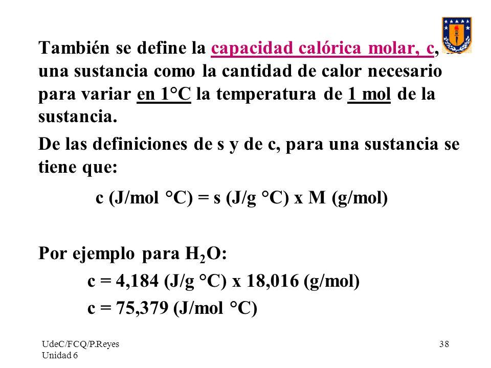 UdeC/FCQ/P.Reyes Unidad 6 38 También se define la capacidad calórica molar, c, de una sustancia como la cantidad de calor necesario para variar en 1°C