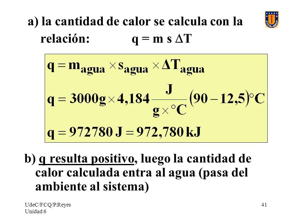 UdeC/FCQ/P.Reyes Unidad 6 41 a) la cantidad de calor se calcula con la relación: q = m s T b) q resulta positivo, luego la cantidad de calor calculada