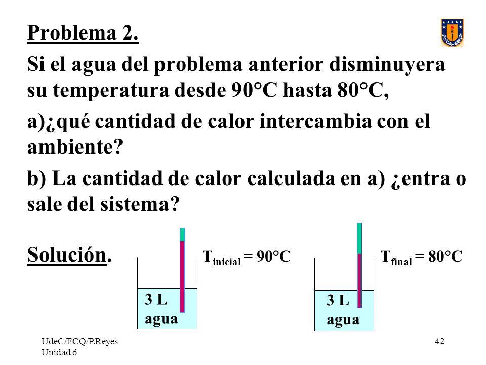 UdeC/FCQ/P.Reyes Unidad 6 42 Problema 2. Si el agua del problema anterior disminuyera su temperatura desde 90°C hasta 80°C, a)¿qué cantidad de calor i