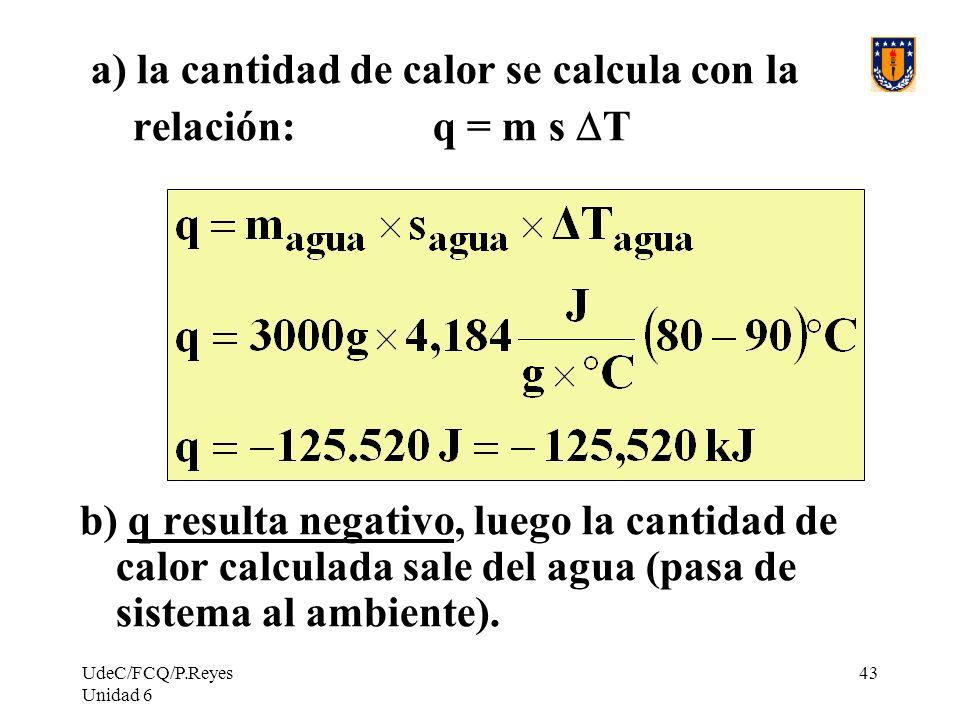 UdeC/FCQ/P.Reyes Unidad 6 43 a) la cantidad de calor se calcula con la relación: q = m s T b) q resulta negativo, luego la cantidad de calor calculada