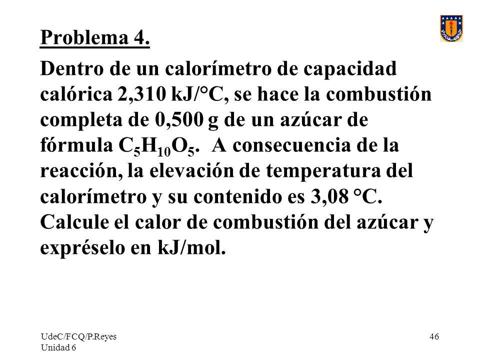 UdeC/FCQ/P.Reyes Unidad 6 46 Problema 4. Dentro de un calorímetro de capacidad calórica 2,310 kJ/°C, se hace la combustión completa de 0,500 g de un a
