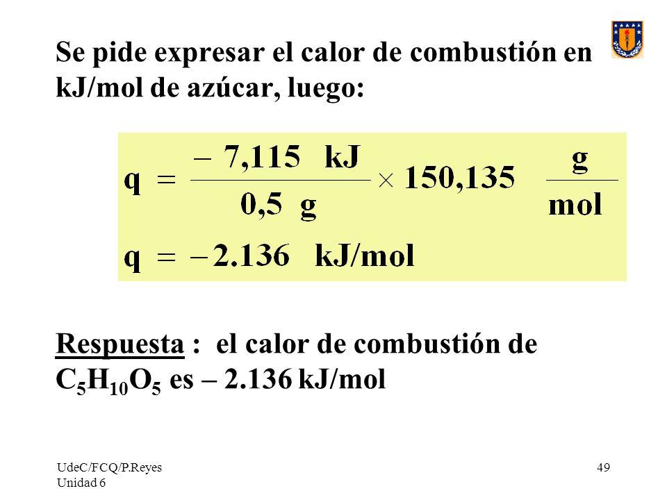 UdeC/FCQ/P.Reyes Unidad 6 49 Se pide expresar el calor de combustión en kJ/mol de azúcar, luego: Respuesta : el calor de combustión de C 5 H 10 O 5 es