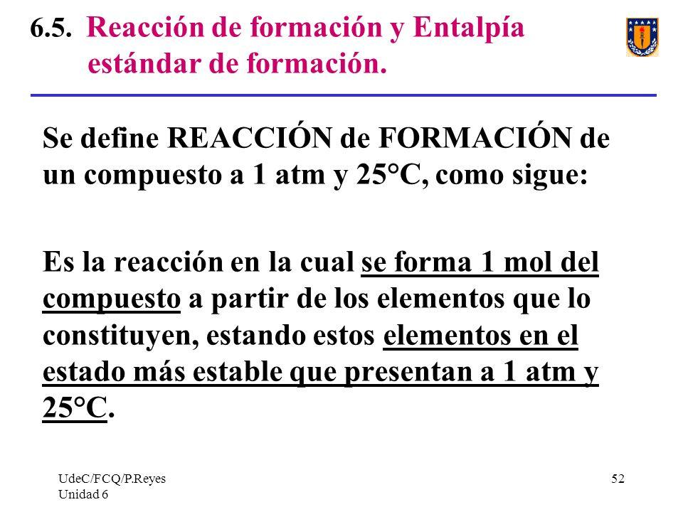 UdeC/FCQ/P.Reyes Unidad 6 52 6.5. Reacción de formación y Entalpía estándar de formación. Se define REACCIÓN de FORMACIÓN de un compuesto a 1 atm y 25