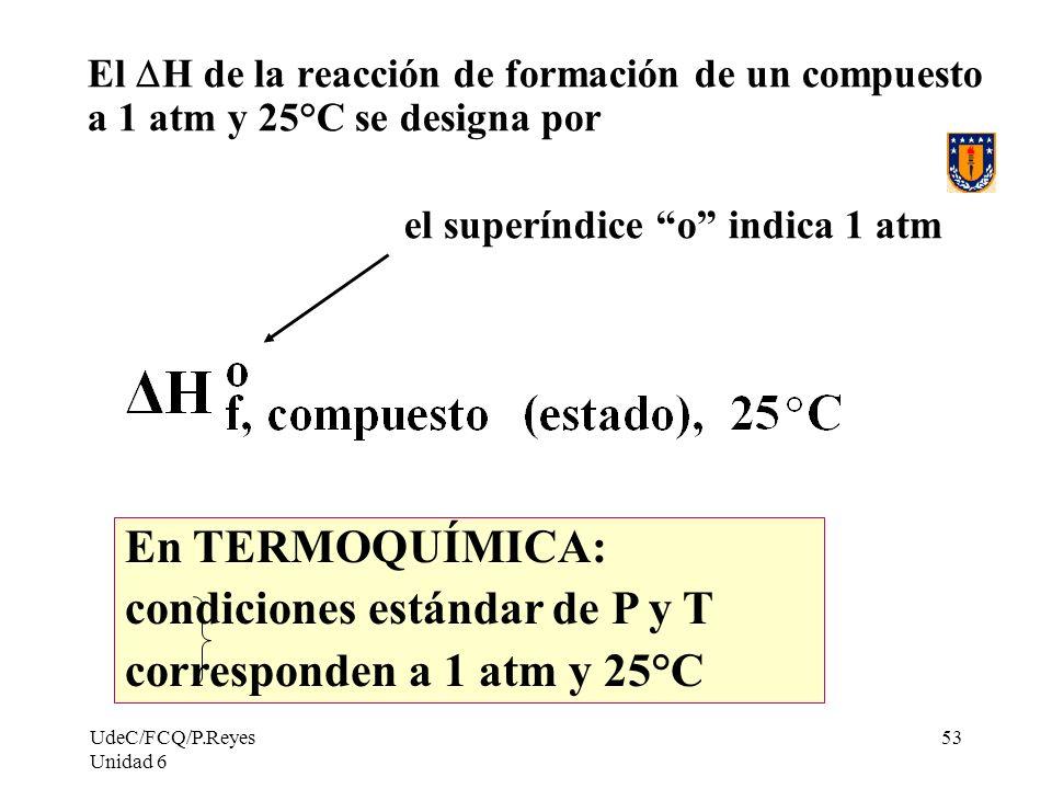 UdeC/FCQ/P.Reyes Unidad 6 53 El H de la reacción de formación de un compuesto a 1 atm y 25°C se designa por el superíndice o indica 1 atm En TERMOQUÍM