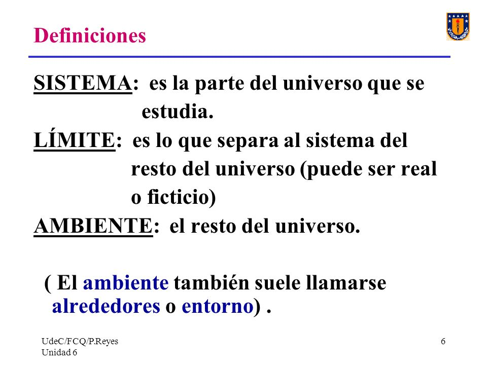 UdeC/FCQ/P.Reyes Unidad 6 6 Definiciones SISTEMA: es la parte del universo que se estudia. LÍMITE: es lo que separa al sistema del resto del universo
