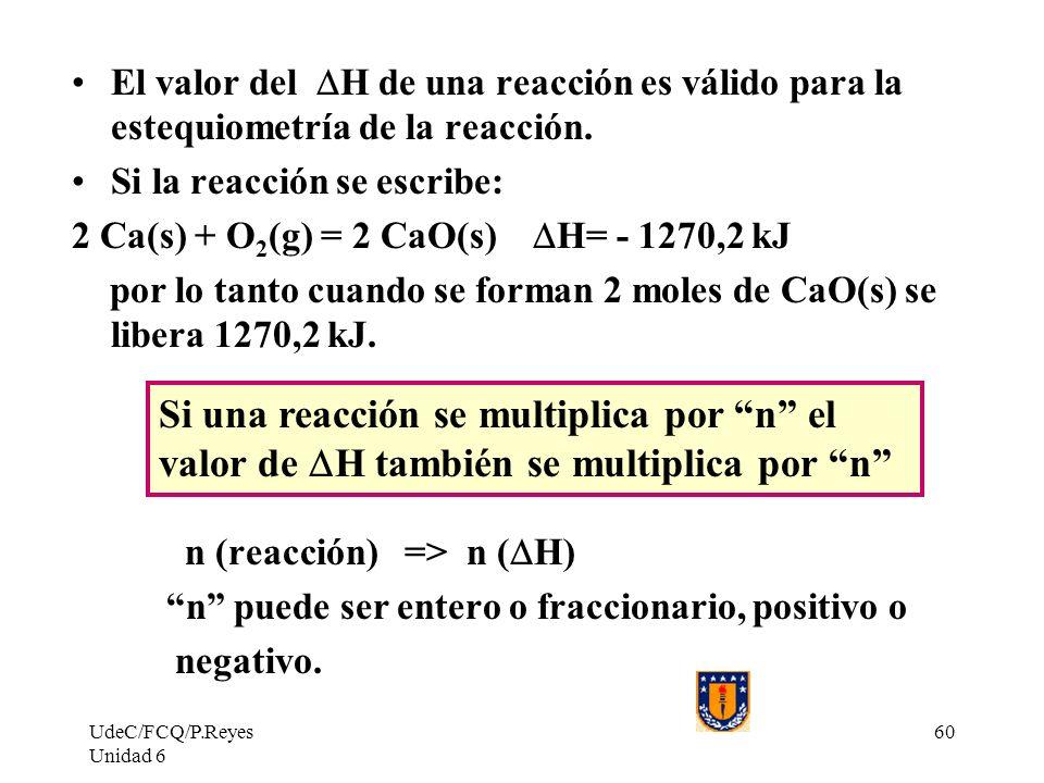 UdeC/FCQ/P.Reyes Unidad 6 60 El valor del H de una reacción es válido para la estequiometría de la reacción. Si la reacción se escribe: 2 Ca(s) + O 2