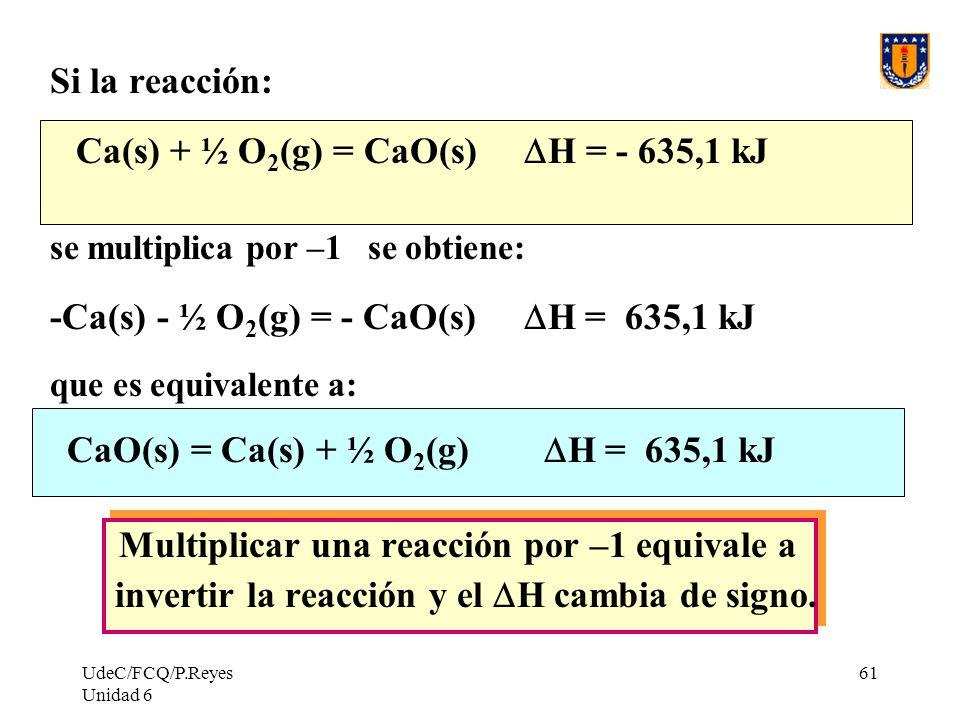 UdeC/FCQ/P.Reyes Unidad 6 61 Si la reacción: Ca(s) + ½ O 2 (g) = CaO(s) H = - 635,1 kJ se multiplica por –1 se obtiene: -Ca(s) - ½ O 2 (g) = - CaO(s)