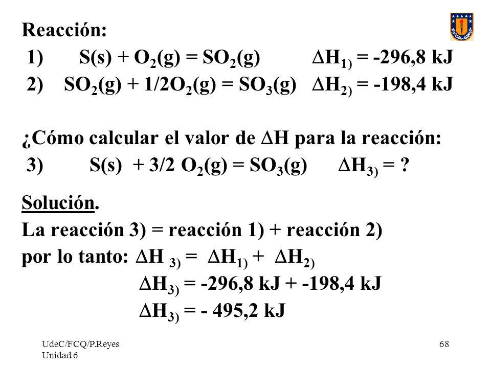 UdeC/FCQ/P.Reyes Unidad 6 68 Reacción: 1) S(s) + O 2 (g) = SO 2 (g) H 1) = -296,8 kJ 2) SO 2 (g) + 1/2O 2 (g) = SO 3 (g) H 2) = -198,4 kJ ¿Cómo calcul