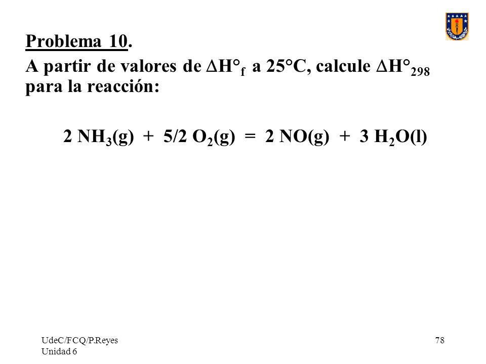 UdeC/FCQ/P.Reyes Unidad 6 78 Problema 10. A partir de valores de H° f a 25°C, calcule H° 298 para la reacción: 2 NH 3 (g) + 5/2 O 2 (g) = 2 NO(g) + 3