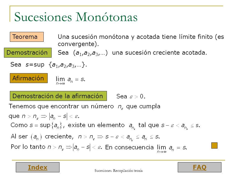 Index FAQ Sucesiones. Recopilación teoría Sucesiones Monótonas Teorema Una sucesión monótona y acotada tiene límite finito (es convergente). Demostrac