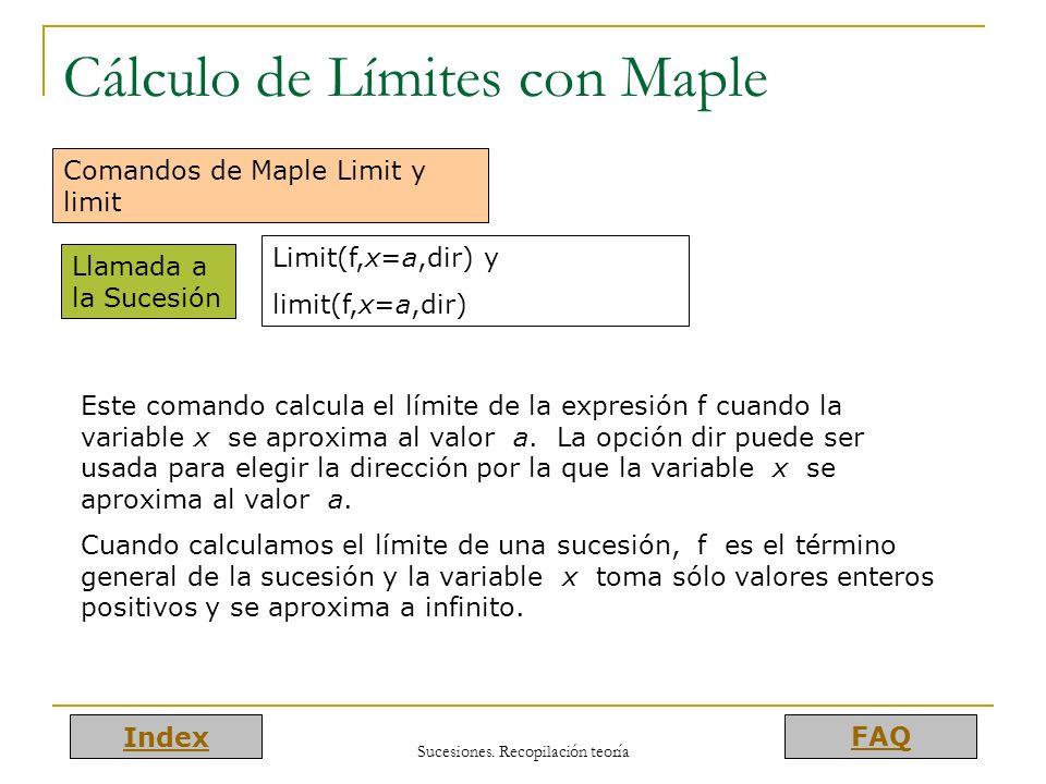 Index FAQ Sucesiones. Recopilación teoría Cálculo de Límites con Maple Comandos de Maple Limit y limit Llamada a la Sucesión Limit(f,x=a,dir) y limit(