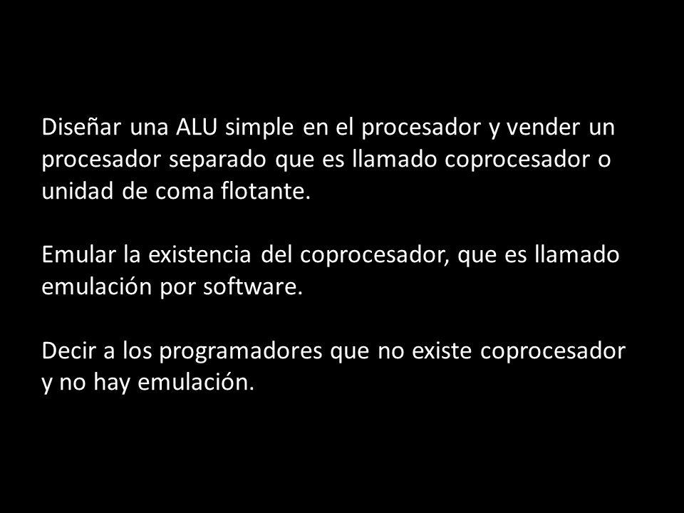 Diseñar una ALU simple en el procesador y vender un procesador separado que es llamado coprocesador o unidad de coma flotante. Emular la existencia de