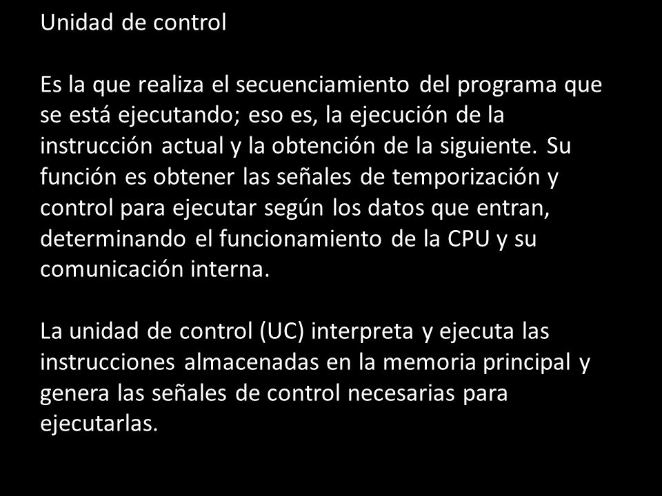 Unidad de control Es la que realiza el secuenciamiento del programa que se está ejecutando; eso es, la ejecución de la instrucción actual y la obtenci