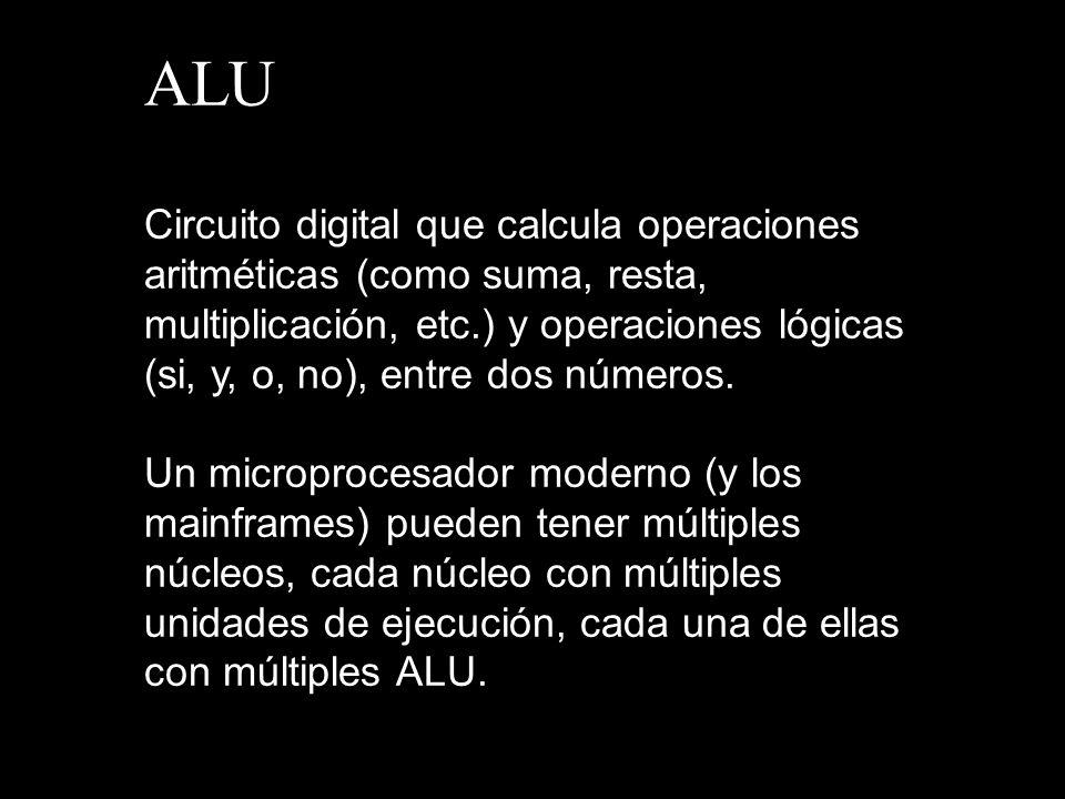 ALU Circuito digital que calcula operaciones aritméticas (como suma, resta, multiplicación, etc.) y operaciones lógicas (si, y, o, no), entre dos núme