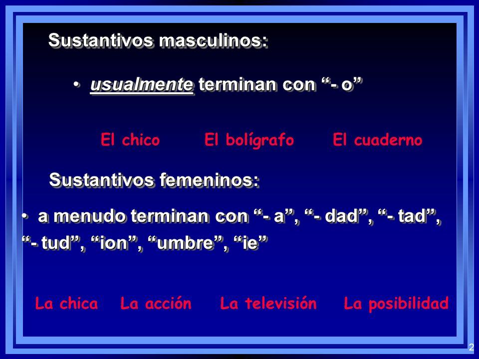 2 Sustantivos masculinos: usualmente terminan con - o usualmente terminan con - o El chicoEl bolígrafoEl cuaderno Sustantivos femeninos: a menudo terminan con - a, - dad, - tad, a menudo terminan con - a, - dad, - tad, - tud, ion, umbre, ie a menudo terminan con - a, - dad, - tad, a menudo terminan con - a, - dad, - tad, - tud, ion, umbre, ie La chicaLa acciónLa televisiónLa posibilidad