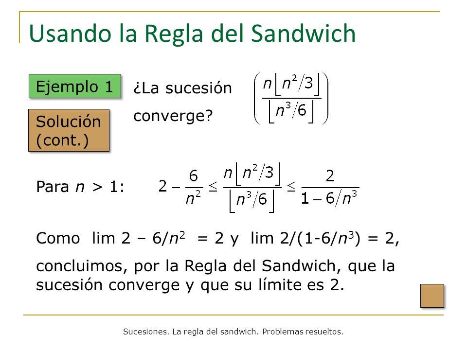 Usando la Regla del Sandwich Solución (cont.) ¿La sucesión converge? Para n > 1: Como lim 2 – 6/n 2 = 2 y lim 2/(1-6/n 3 ) = 2, concluimos, por la Reg