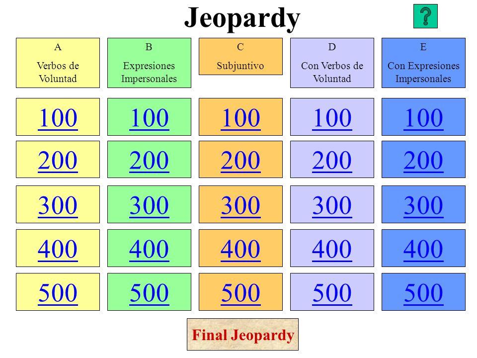 Jeopardy 100 200 300 400 500 100 200 300 400 500 100 200 300 400 500 100 200 300 400 500 100 200 300 400 500 A Verbos de Voluntad B Expresiones Impersonales C Subjuntivo D Con Verbos de Voluntad E Con Expresiones Impersonales Final Jeopardy
