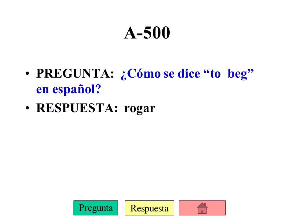 Respuesta Pregunta A-500 PREGUNTA: ¿Cómo se dice to beg en español? RESPUESTA: rogar