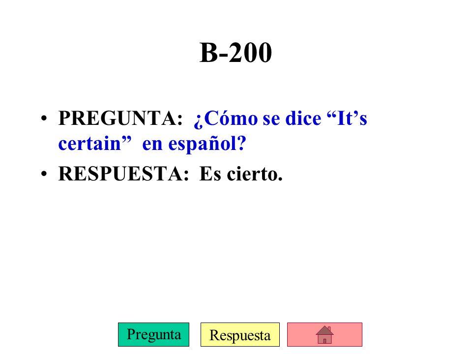 Respuesta Pregunta B-200 PREGUNTA: ¿Cómo se dice Its certain en español? RESPUESTA: Es cierto.